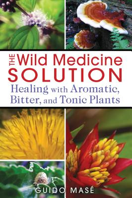 The Wild Medicine Solution: Healing with Aromatic, Bitter, and Tonic Plants - Mase, Guido