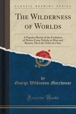 The Wilderness of Worlds: A Popular Sketch of the Evolution of Matter from Nebula to Man and Return; The Life-Orbit of a Star (Classic Reprint) - Morehouse, George Wilkinson