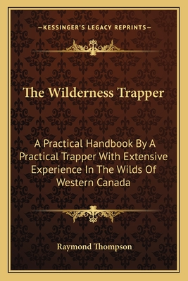 The Wilderness Trapper: A Practical Handbook by a Practical Trapper with Extensive Experience in the Wilds of Western Canada - Thompson, Raymond