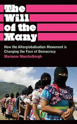 The Will of the Many: How the Alterglobalisation Movement Is Changing the Face of Democracy - Maeckelbergh, Marianne