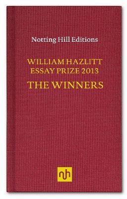 The William Hazlitt Essay Prize 2013 the Winners - Ignatieff, Michael, and Rahim, Sameer, and O'Hagan, Andrew