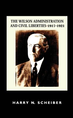 The Wilson Administration and Civil Liberties, 1917-1921 - Scheiber, Harry N