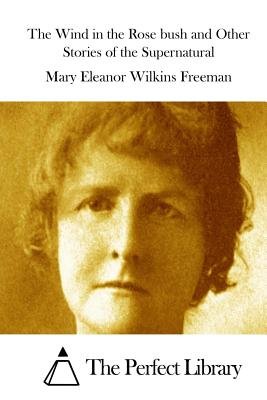 The Wind in the Rose Bush and Other Stories of the Supernatural - Freeman, Mary Eleanor Wilkins, and The Perfect Library (Editor)