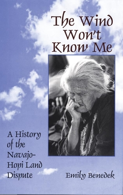 The Wind Won't Know Me: A History of the Navajo-Hopi Dispute - Benedek, Emily