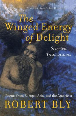 The Winged Energy of Delight: Selected Translations - Bly, Robert (Translated by)