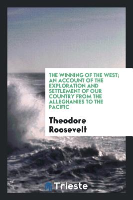 The Winning of the West; An Account of the Exploration and Settlement of Our Country from the Alleghanies to the Pacific - Roosevelt, Theodore