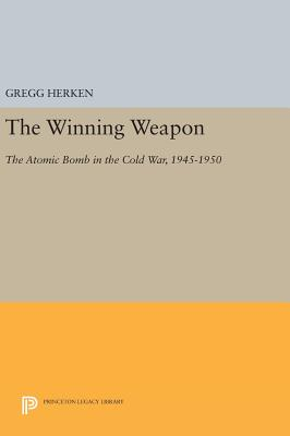 The Winning Weapon: The Atomic Bomb in the Cold War, 1945-1950 - Herken, Gregg