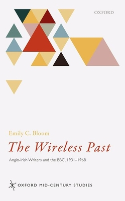 The Wireless Past: Anglo-Irish Writers and the BBC, 1931-1968 - Bloom, Emily C.