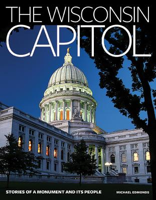 The Wisconsin Capitol: Stories of a Monument and Its People - Edmonds, Michael