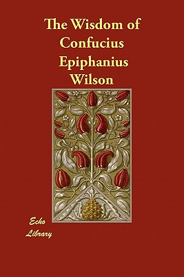 The Wisdom of Confucius - Confucius, and Wilson, Epiphanius (Editor), and Jennings, William, Jr. (Translated by)