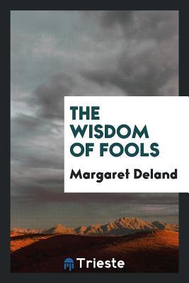 The Wisdom of Fools - Deland, Margaret