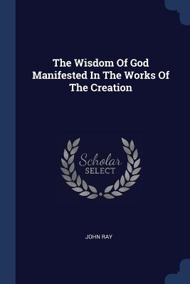 The Wisdom of God Manifested in the Works of the Creation - Ray, John
