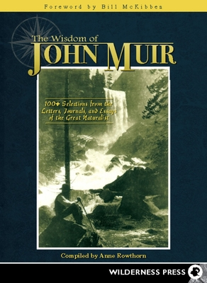 The Wisdom of John Muir: 100+ Selections from the Letters, Journals, and Essays of the Great Naturalist - Rowthorn, Anne