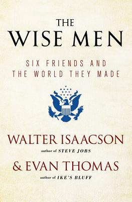 The Wise Men: Six Friends and the World They Made - Isaacson, Walter