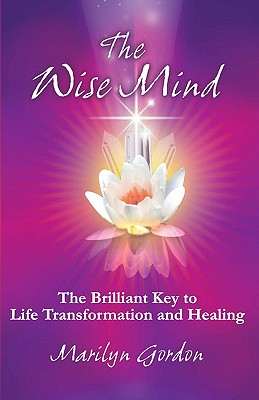 The Wise Mind: The Brilliant Key to Life Transformation and Healing - Gordon, Marilyn