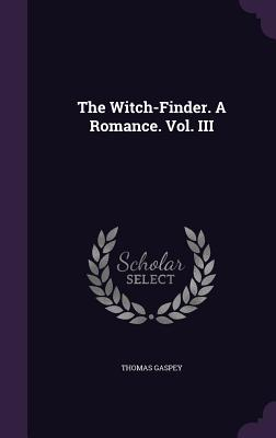 The Witch-Finder. a Romance. Vol. III - Gaspey, Thomas