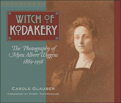 The Witch of Kodakery: The Photography of Myra Albert Wiggins, 1869-1956 - Glauber, Carole