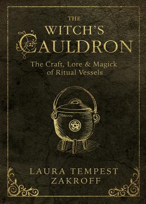 The Witch's Cauldron: The Craft, Lore & Magick of Ritual Vessels - Zakroff, Laura Tempest