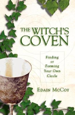 The Witch's Coven: Finding or Forming Your Own Circle - McCoy, Edain