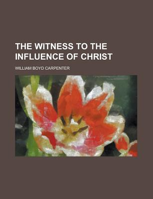 The Witness to the Influence of Christ - Carpenter, William Boyd