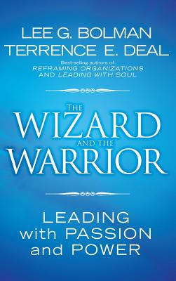 The Wizard and the Warrior: Leading with Passion and Power - Bolman, Lee G, Dr., and Deal, Terrence E, Dr.