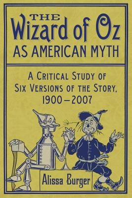 The Wizard of Oz as American Myth: A Critical Study of Six Versions of the Story, 1900-2007 - Burger, Alissa