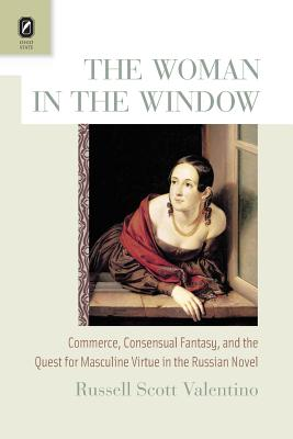 The Woman in the Window: Commerce, Consensual Fantasy, and the Quest for Masculine Virtue in the Russian Novel - Valentino, Russell Scott