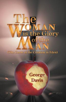 The Woman Is the Glory of the Man: (The Curse of the Creation in Eden) - Davis, George