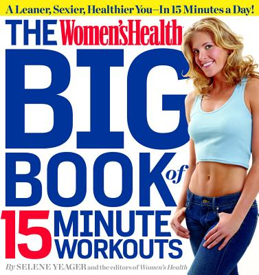 The Women's Health Big Book of 15-Minute Workouts - Yeager, Selene