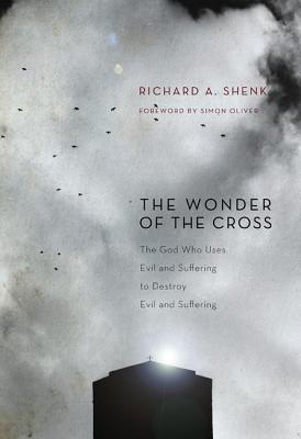 The Wonder of the Cross: The God Who Uses Evil and Suffering to Destroy Evil and Suffering - Shenk, Richard A, and Oliver, Simon (Foreword by)