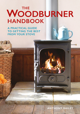 The Woodburner Handbook: A Practical Guide to Getting the Best from Your Stove - Bailey, Anthony