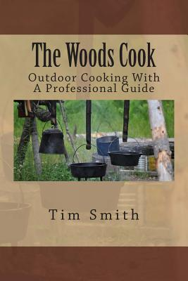 The Woods Cook: Outdoor Cooking With A Professional Guide - Smith, Tim