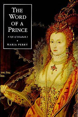 The Word of a Prince: A Life of Elizabeth I from Contemporary Documents - Perry, Maria