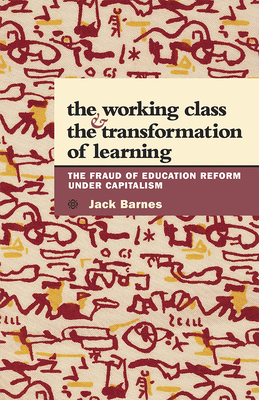 The Working Class and the Transformation of Learning: The Fraud of Education Reform Under Capitalism - Barnes, Jack