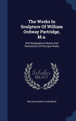 The Works in Sculpture of William Ordway Partridge, M.A.: With Biographical Sketch and Illustrations of Principal Works - Partridge, William Ordway
