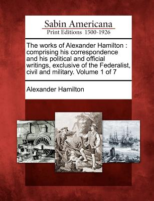 The Works of Alexander Hamilton: Comprising His Correspondence and His Political and Official Writings, Exclusive of the Federalist, Civil and Military. Volume 1 of 7 - Hamilton, Alexander