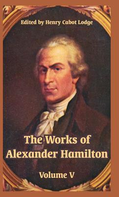 The Works of Alexander Hamilton: Volume V - Lodge, Henry Cabot (Editor)
