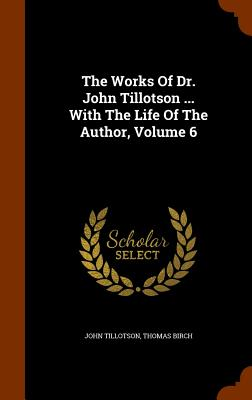 The Works of Dr. John Tillotson ... with the Life of the Author, Volume 6 - Tillotson, John