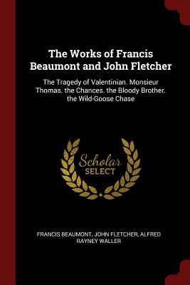 The Works of Francis Beaumont and John Fletcher: The Tragedy of Valentinian. Monsieur Thomas. the Chances. the Bloody Brother. the Wild-Goose Chase - Beaumont, Francis, and Fletcher, John, and Waller, Alfred Rayney