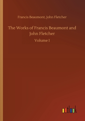 The Works of Francis Beaumont and John Fletcher - Beaumont, Francis Fletcher John