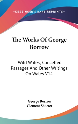 The Works of George Borrow: Wild Wales; Cancelled Passages and Other Writings on Wales V14 - Borrow, George, and Shorter, Clement (Editor)