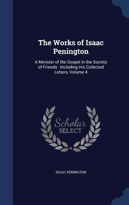 The Works of Isaac Penington: A Minister of the Gospel in the Society of Friends: Including His Collected Letters, Volume 4 - Penington, Isaac