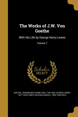 The Works of J.W. Von Goethe: With His Life by George Henry Lewes; Volume 7 - Goethe, Johann Wolfgang Von 1749-1832 (Creator), and Lewes, George Henry 1817-1878, and Dole, Nathan Haskell 1852-1935
