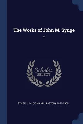 The Works of John M. Synge .. - Synge, J M (John Millington) 1871-190 (Creator)