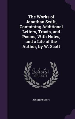 The Works of Jonathan Swift, Containing Additional Letters, Tracts, and Poems, with Notes, and a Life of the Author, by W. Scott - Swift, Jonathan