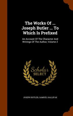 The Works of ... Joseph Butler ... to Which Is Prefixed: An Account of the Character and Writings of the Author, Volume 2 - Butler, Joseph, and Hallifax, Samuel