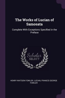 The Works of Lucian of Samosata: Complete with Exceptions Specified in the Preface - Fowler, Henry Watson, and Lucian, and Fowler, Francis George