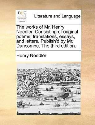 The Works of Mr. Henry Needler. Consisting of Original Poems, Translations, Essays, and Letters. Publish'd by Mr. Duncombe. the Third Edition. - Needler, Henry