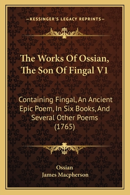 The Works of Ossian, the Son of Fingal V1 the Works of Ossian, the Son of Fingal V1: Containing Fingal, an Ancient Epic Poem, in Six Books, and Scontaining Fingal, an Ancient Epic Poem, in Six Books, and Several Other Poems (1765) Everal Other Poems... - Ossian, and MacPherson, James (Translated by)