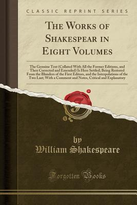 The Works of Shakespear in Eight Volumes: The Genuine Text (Collated with All the Former Editions, and Then Corrected and Emended) Is Here Settled; Being Restored from the Blunders of the First Editors, and the Interpolations of the Two Last; With a Comme - Shakespeare, William